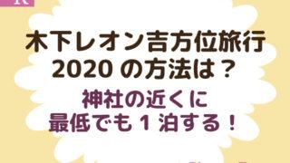 木下レオン吉方位旅行2020の方法は?神社の近くに最低でも1泊する!